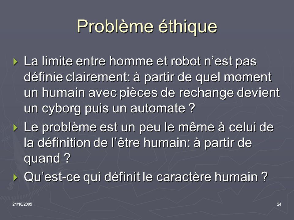 24/10/200924 Problème éthique La limite entre homme et robot nest pas définie clairement: à partir de quel moment un humain avec pièces de rechange de