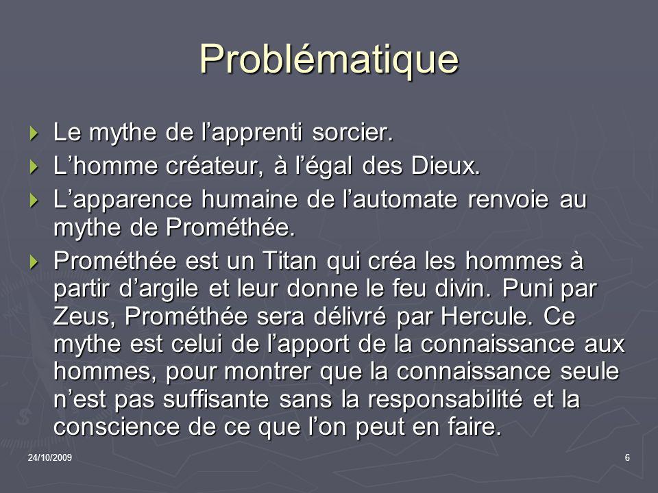 24/10/20096 Problématique Le mythe de lapprenti sorcier. Le mythe de lapprenti sorcier. Lhomme créateur, à légal des Dieux. Lhomme créateur, à légal d