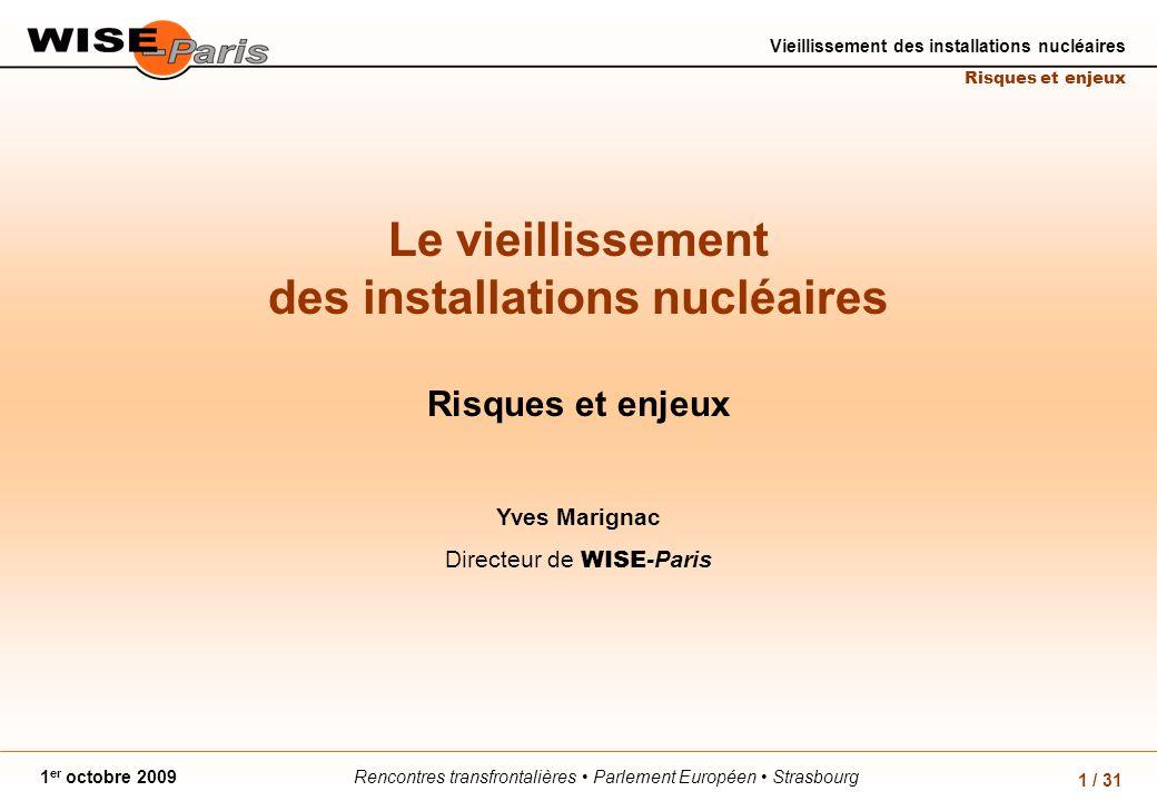 Rencontres transfrontalières Parlement Européen Strasbourg1 er octobre 2009 Vieillissement des installations nucléaires Risques et enjeux 1 / 31 Le vieillissement des installations nucléaires Risques et enjeux Yves Marignac Directeur de WISE -Paris