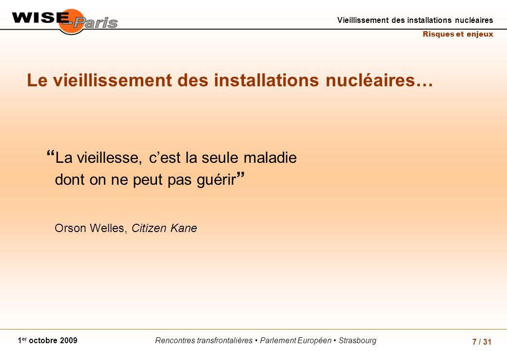 Rencontres transfrontalières Parlement Européen Strasbourg1 er octobre 2009 Vieillissement des installations nucléaires Risques et enjeux 7 / 31 Le vieillissement des installations nucléaires… La vieillesse, cest la seule maladie dont on ne peut pas guérir Orson Welles, Citizen Kane