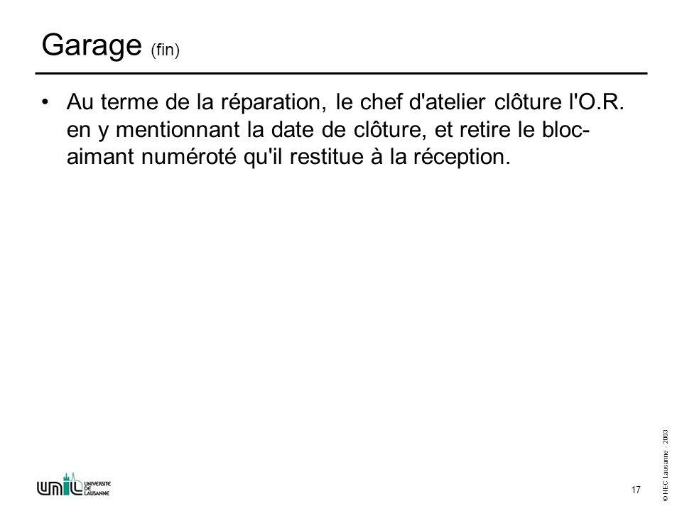 © HEC Lausanne - 2003 17 Garage (fin) Au terme de la réparation, le chef d'atelier clôture l'O.R. en y mentionnant la date de clôture, et retire le bl