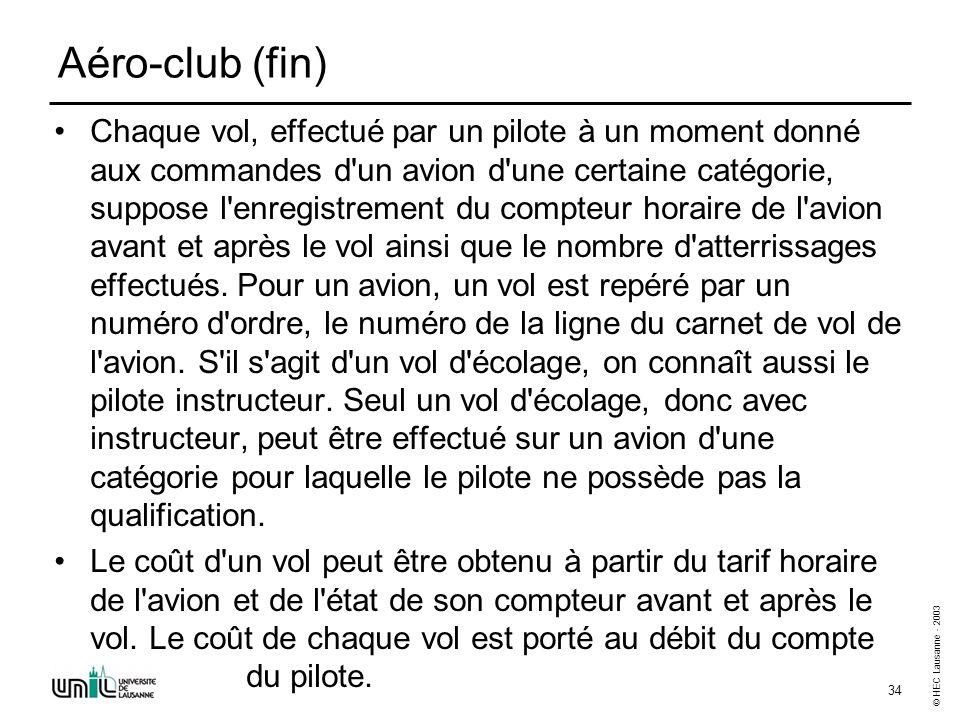 © HEC Lausanne - 2003 34 Aéro-club (fin) Chaque vol, effectué par un pilote à un moment donné aux commandes d'un avion d'une certaine catégorie, suppo