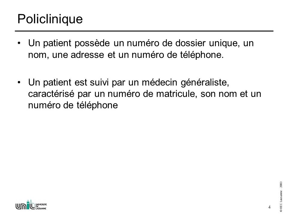 © HEC Lausanne - 2003 4 Policlinique Un patient possède un numéro de dossier unique, un nom, une adresse et un numéro de téléphone. Un patient est sui