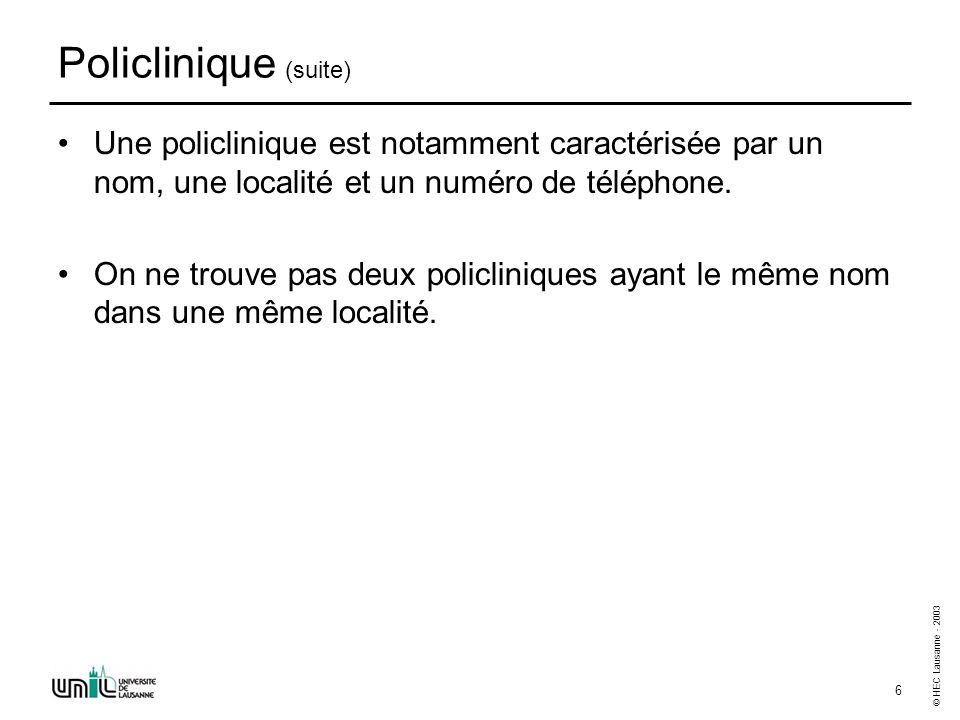 © HEC Lausanne - 2003 6 Policlinique (suite) Une policlinique est notamment caractérisée par un nom, une localité et un numéro de téléphone. On ne tro