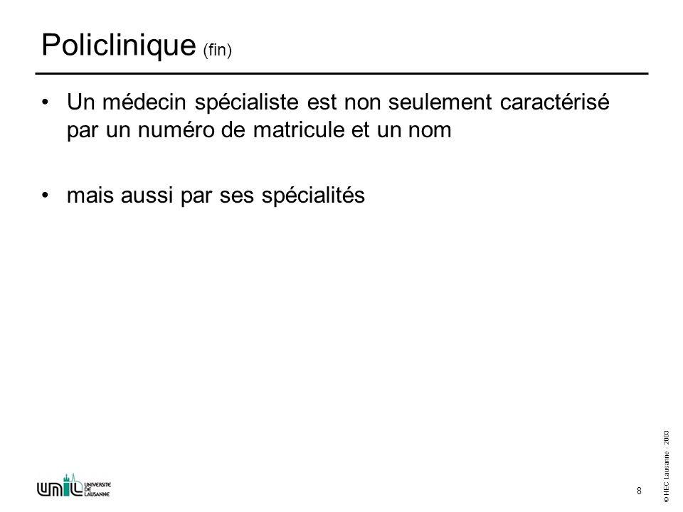 © HEC Lausanne - 2003 8 Policlinique (fin) Un médecin spécialiste est non seulement caractérisé par un numéro de matricule et un nom mais aussi par se