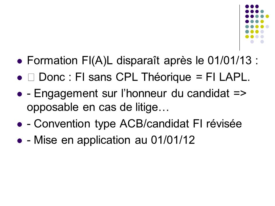 Formation FI(A)L disparaît après le 01/01/13 : Donc : FI sans CPL Théorique = FI LAPL. - Engagement sur lhonneur du candidat => opposable en cas de li
