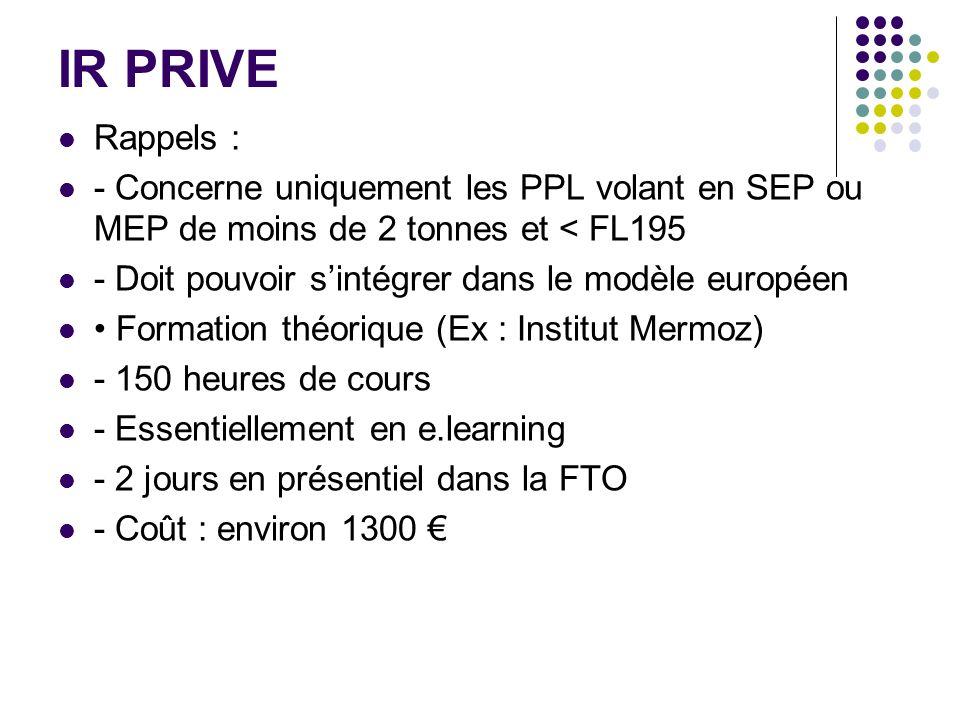 IR PRIVE Rappels : - Concerne uniquement les PPL volant en SEP ou MEP de moins de 2 tonnes et < FL195 - Doit pouvoir sintégrer dans le modèle européen
