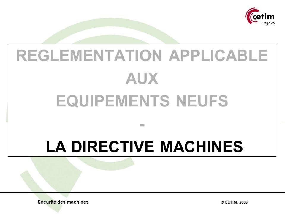 Page 11 Sécurité des machines © CETIM, 2009 REGLEMENTATION APPLICABLE AUX EQUIPEMENTS NEUFS - LA DIRECTIVE MACHINES
