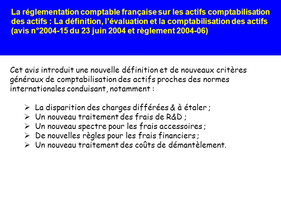 La réglementation comptable française sur les actifs comptabilisation des actifs : La définition, lévaluation et la comptabilisation des actifs (avis n°2004-15 du 23 juin 2004 et règlement 2004-06) Lavis du CNC précise, en outre, que laffectation de frais généraux (FG) est réalisée sur la base : De la capacité normale de production de loutil industriel pour les FG fixes : léventuelle perte de sous-activité est constatée en charge de lexercice ; De lutilisation effective de loutil de production pour les FG variables.