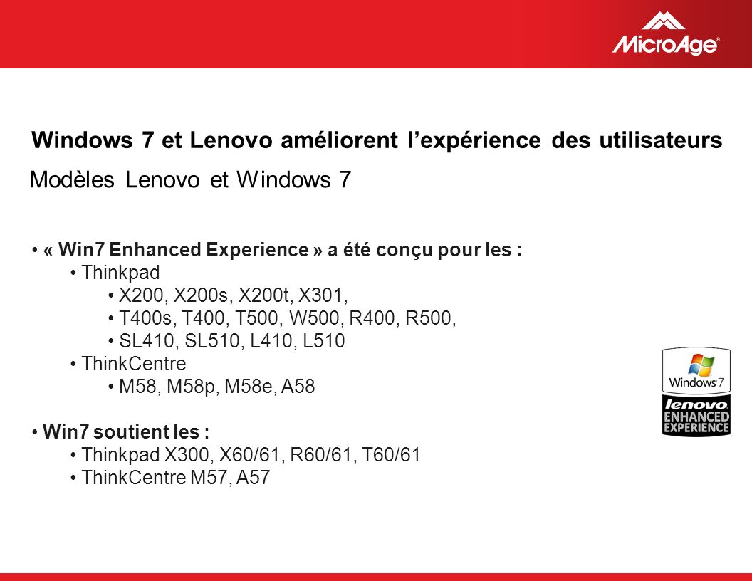 © 2006 MicroAge « Win7 Enhanced Experience » a été conçu pour les : Thinkpad X200, X200s, X200t, X301, T400s, T400, T500, W500, R400, R500, SL410, SL510, L410, L510 ThinkCentre M58, M58p, M58e, A58 Win7 soutient les : Thinkpad X300, X60/61, R60/61, T60/61 ThinkCentre M57, A57 Windows 7 et Lenovo améliorent lexpérience des utilisateurs Modèles Lenovo et Windows 7