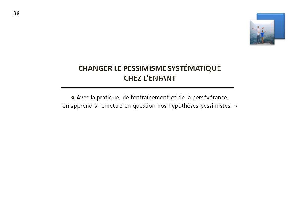 38 CHANGER LE PESSIMISME SYSTÉMATIQUE CHEZ LENFANT « Avec la pratique, de lentraînement et de la persévérance, on apprend à remettre en question nos h