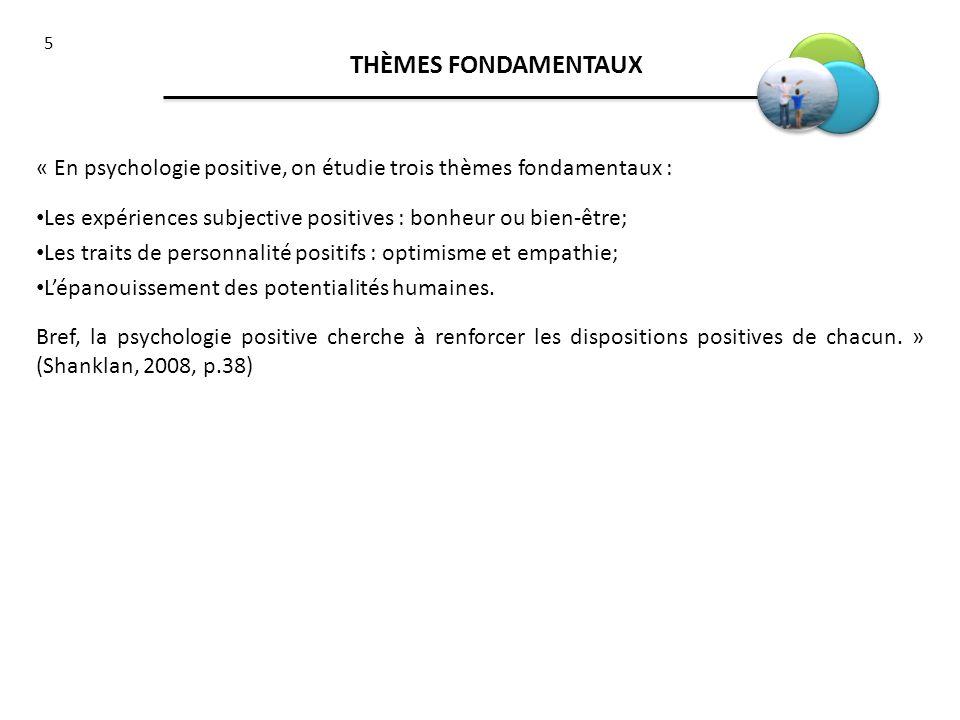 5 THÈMES FONDAMENTAUX « En psychologie positive, on étudie trois thèmes fondamentaux : Les expériences subjective positives : bonheur ou bien-être; Le