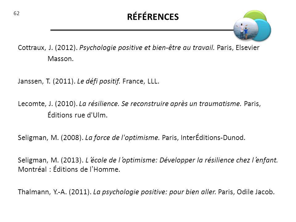 62 Cottraux, J. (2012). Psychologie positive et bien-être au travail. Paris, Elsevier Masson. Janssen, T. (2011). Le défi positif. France, LLL. Lecomt