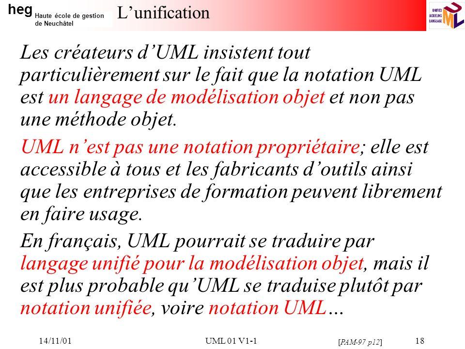 heg Haute école de gestion de Neuchâtel 14/11/01UML 01 V1-118 Lunification Les créateurs dUML insistent tout particulièrement sur le fait que la notation UML est un langage de modélisation objet et non pas une méthode objet.
