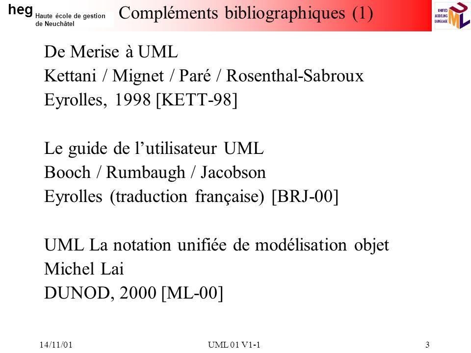 heg Haute école de gestion de Neuchâtel 14/11/01UML 01 V1-13 Compléments bibliographiques (1) De Merise à UML Kettani / Mignet / Paré / Rosenthal-Sabroux Eyrolles, 1998 [KETT-98] Le guide de lutilisateur UML Booch / Rumbaugh / Jacobson Eyrolles (traduction française) [BRJ-00] UML La notation unifiée de modélisation objet Michel Lai DUNOD, 2000 [ML-00]
