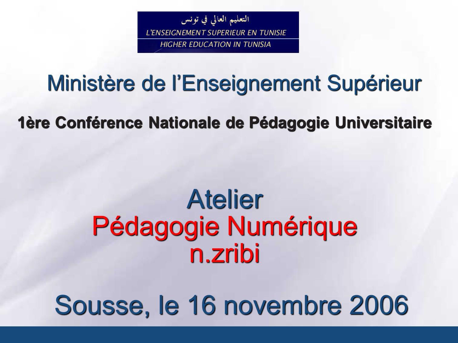 Ministère de lEnseignement Supérieur 1ère Conférence Nationale de Pédagogie Universitaire Sousse, le 16 novembre 2006 Atelier Pédagogie Numérique n.zr