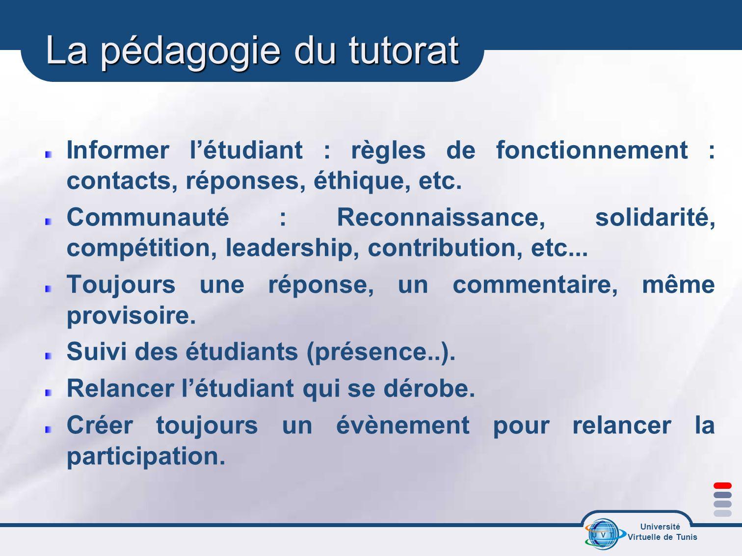 Université Virtuelle de Tunis La pédagogie du tutorat Informer létudiant : règles de fonctionnement : contacts, réponses, éthique, etc. Communauté : R
