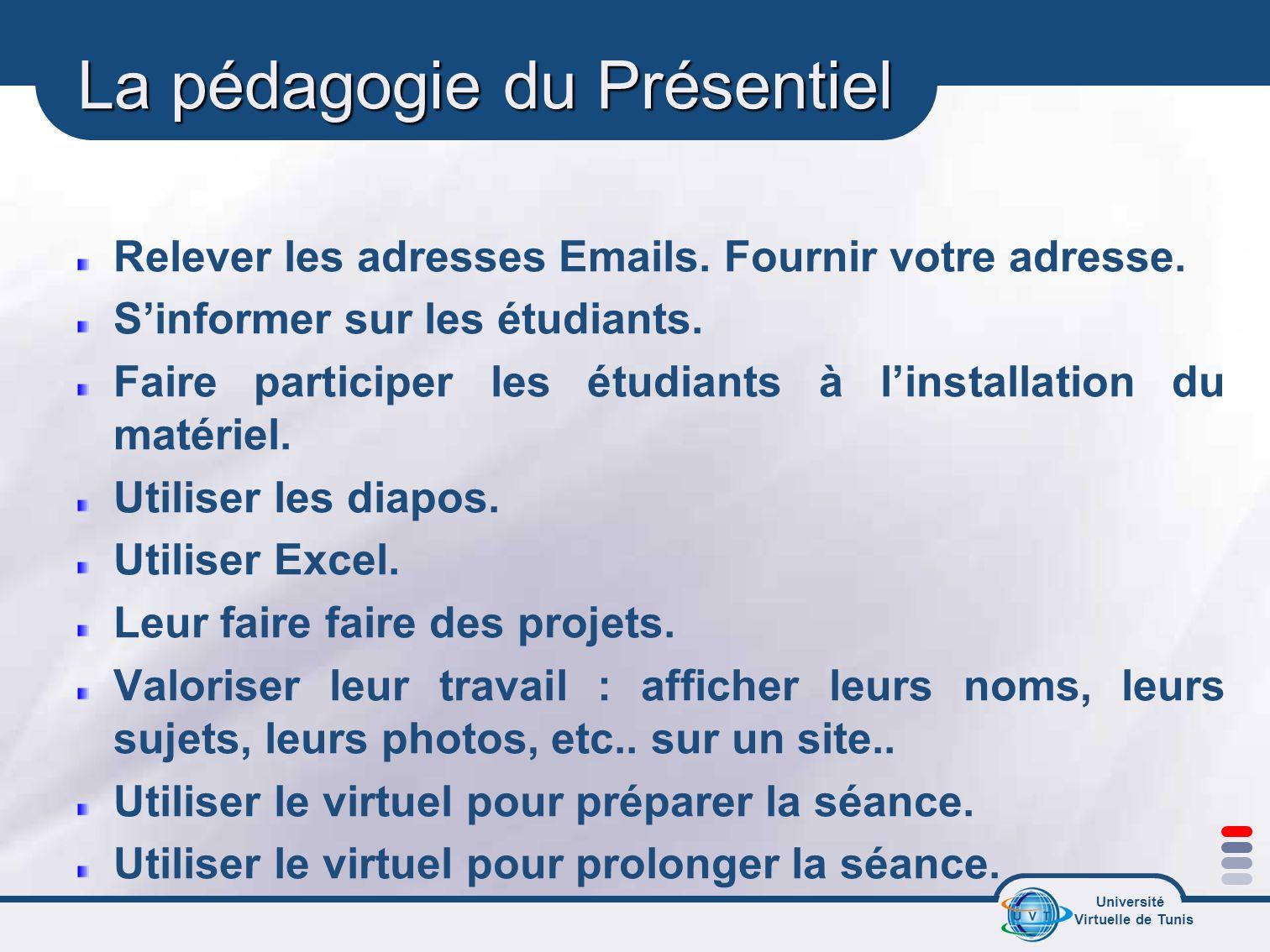 Université Virtuelle de Tunis La pédagogie du Présentiel Relever les adresses Emails. Fournir votre adresse. Sinformer sur les étudiants. Faire partic