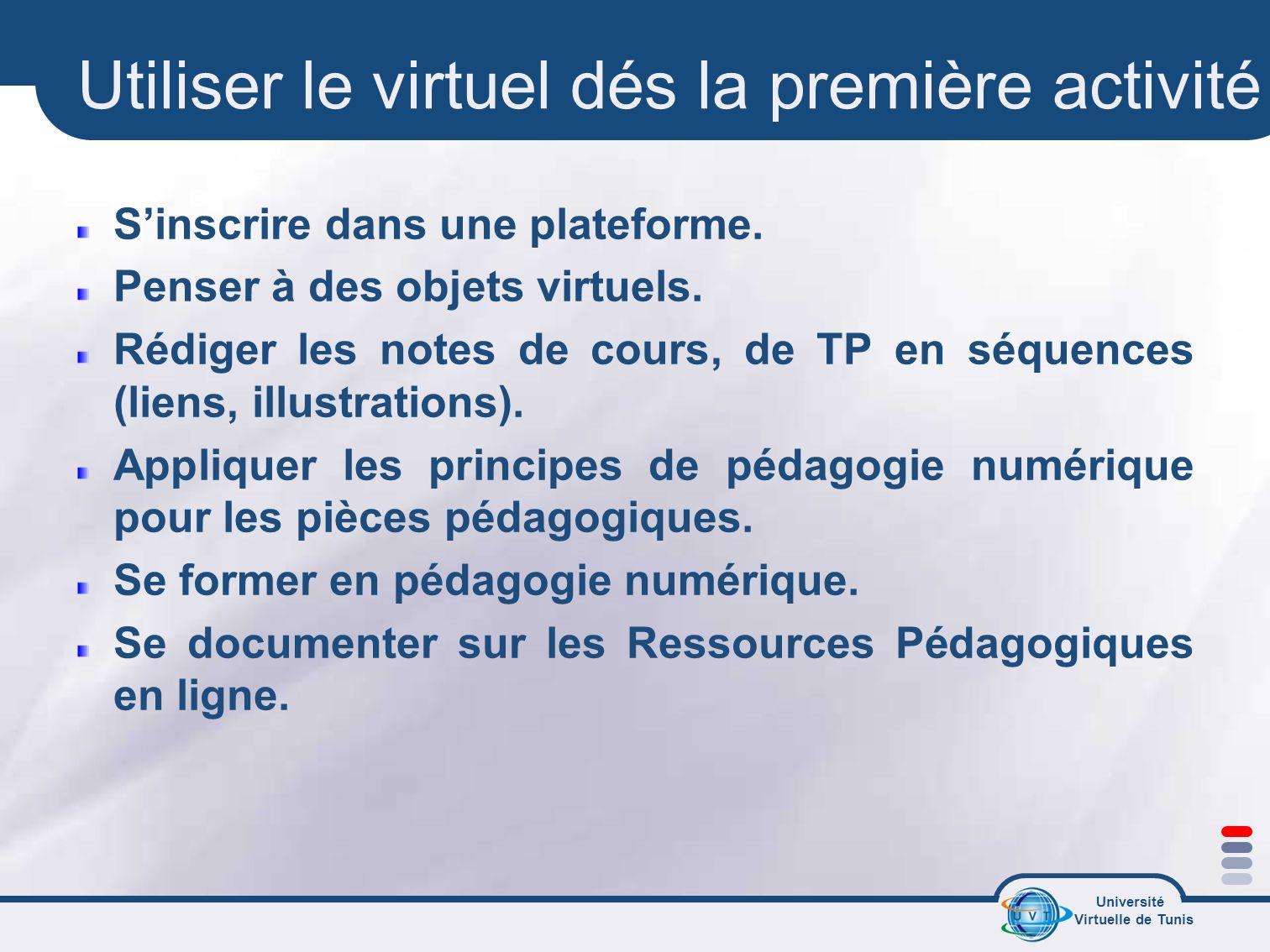 Université Virtuelle de Tunis Utiliser le virtuel dés la première activité Sinscrire dans une plateforme. Penser à des objets virtuels. Rédiger les no