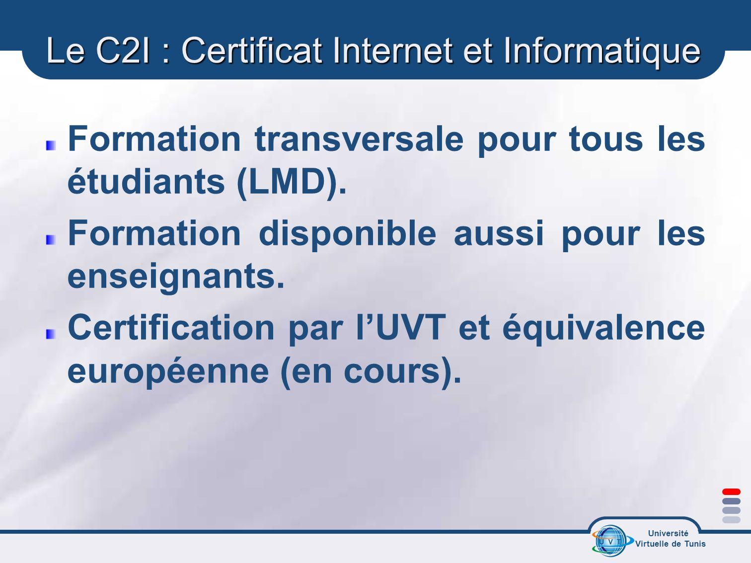 Université Virtuelle de Tunis Le C2I : Certificat Internet et Informatique Formation transversale pour tous les étudiants (LMD). Formation disponible
