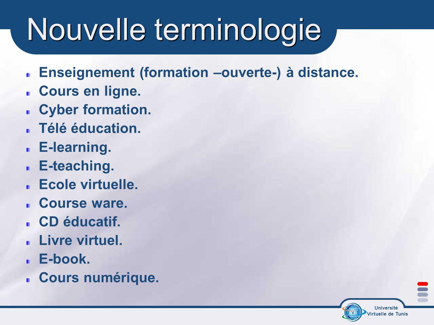 Université Virtuelle de Tunis Nouvelle terminologie Enseignement (formation –ouverte-) à distance. Cours en ligne. Cyber formation. Télé éducation. E-