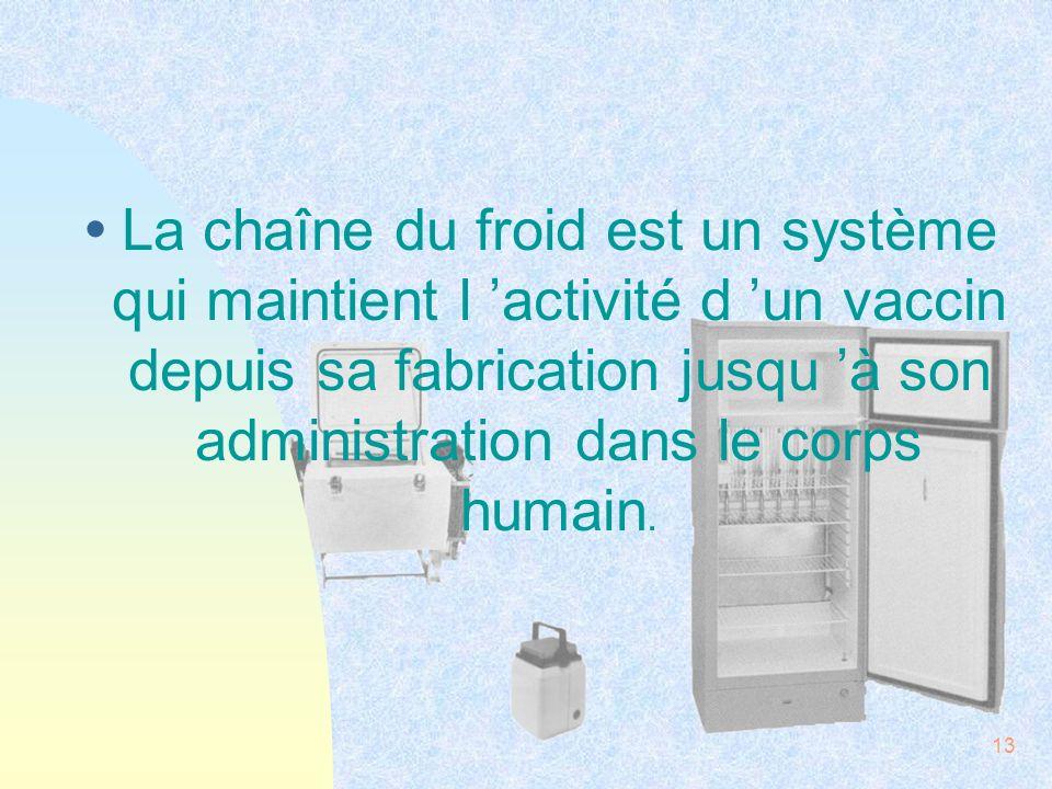 13 ŸLa chaîne du froid est un système qui maintient l activité d un vaccin depuis sa fabrication jusqu à son administration dans le corps humain.