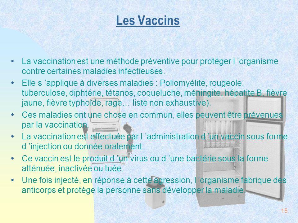 15 Les Vaccins ŸLa vaccination est une méthode préventive pour protéger l organisme contre certaines maladies infectieuses. ŸElle s applique à diverse