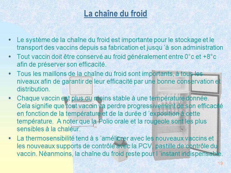 19 La chaîne du froid ŸLe système de la chaîne du froid est importante pour le stockage et le transport des vaccins depuis sa fabrication et jusqu à s