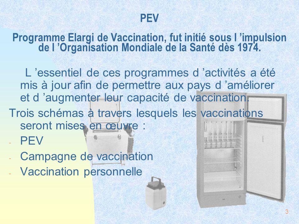 3 PEV Programme Elargi de Vaccination, fut initié sous l impulsion de l Organisation Mondiale de la Santé dès 1974. L essentiel de ces programmes d ac