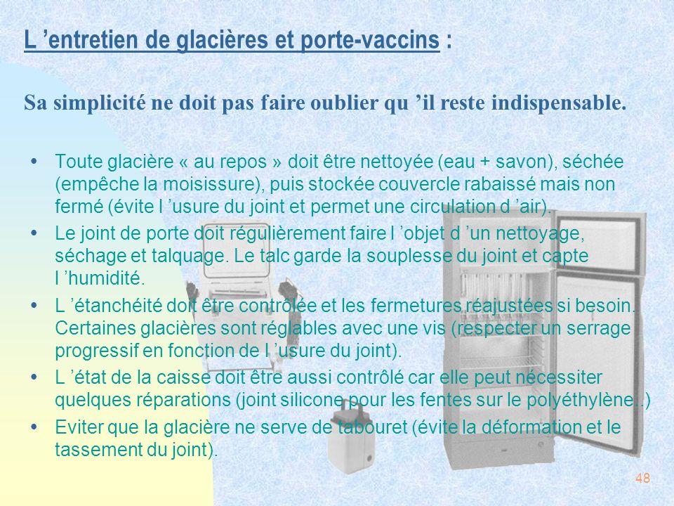 48 L entretien de glacières et porte-vaccins : ŸToute glacière « au repos » doit être nettoyée (eau + savon), séchée (empêche la moisissure), puis sto