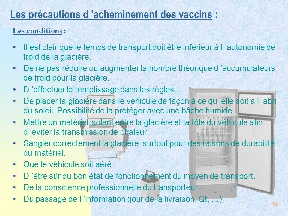 49 Les précautions d acheminement des vaccins : ŸIl est clair que le temps de transport doit être inférieur à l autonomie de froid de la glacière. ŸDe