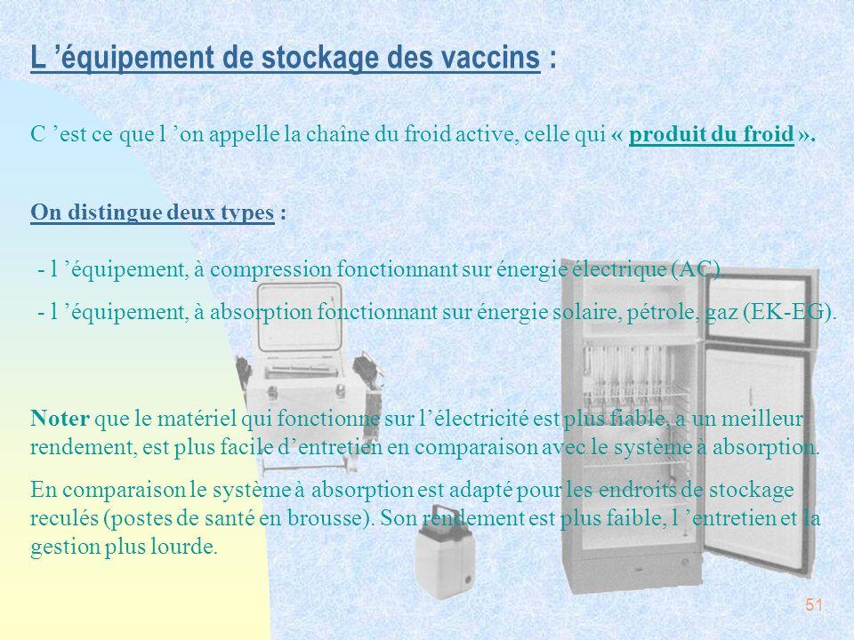 51 L équipement de stockage des vaccins : C est ce que l on appelle la chaîne du froid active, celle qui « produit du froid ». On distingue deux types