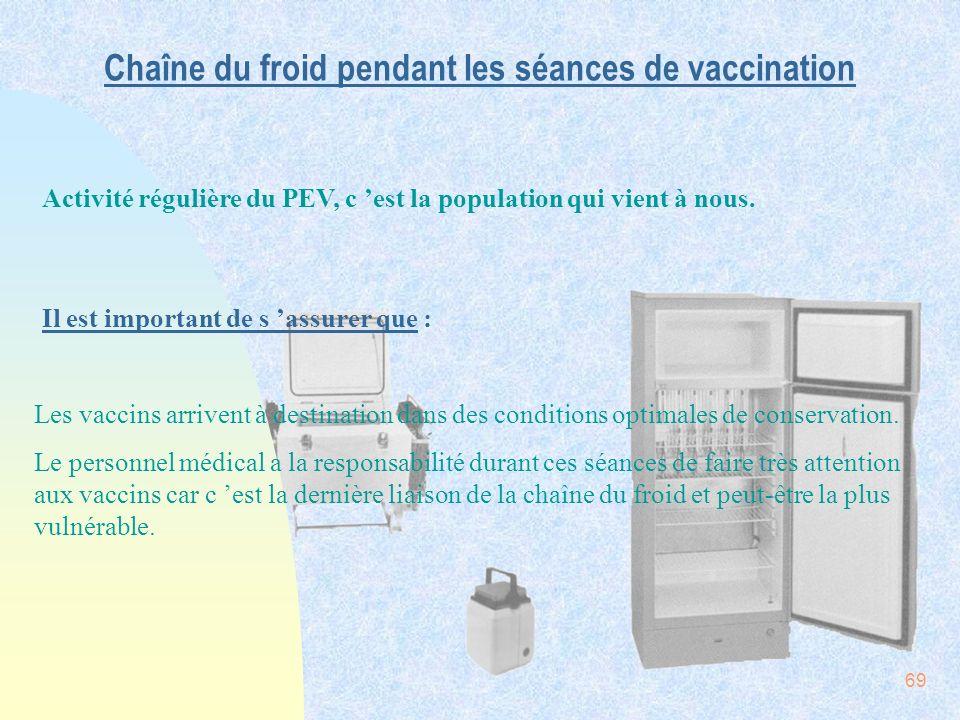 69 Chaîne du froid pendant les séances de vaccination Activité régulière du PEV, c est la population qui vient à nous. Il est important de s assurer q