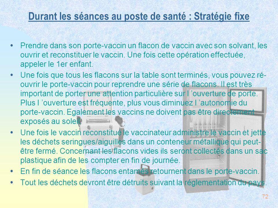 72 Durant les séances au poste de santé : Stratégie fixe ŸPrendre dans son porte-vaccin un flacon de vaccin avec son solvant, les ouvrir et reconstitu