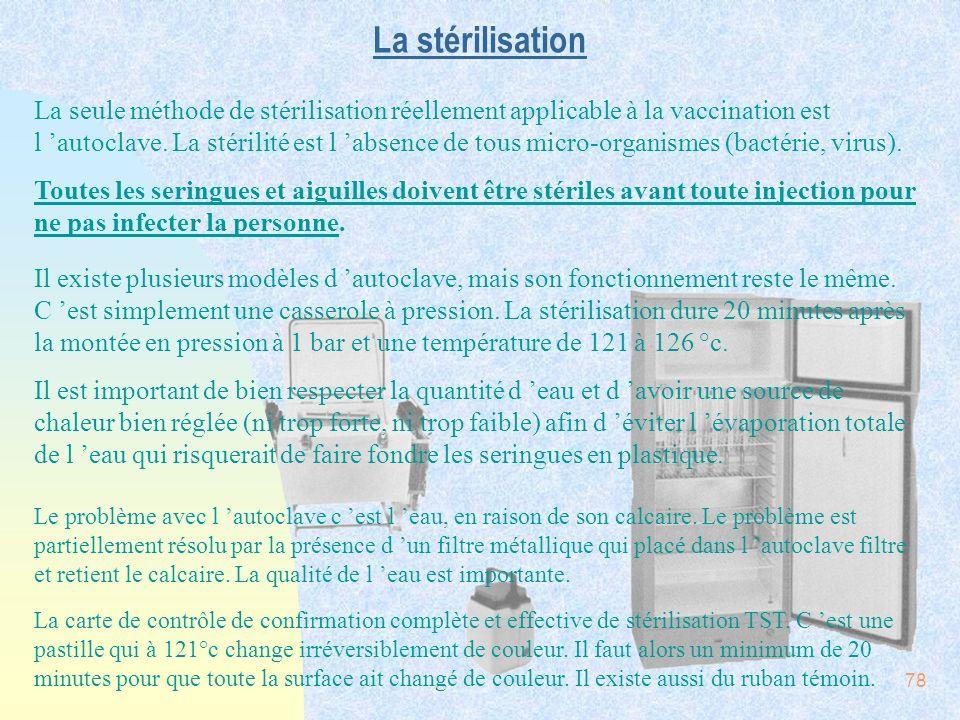 78 La stérilisation La seule méthode de stérilisation réellement applicable à la vaccination est l autoclave. La stérilité est l absence de tous micro
