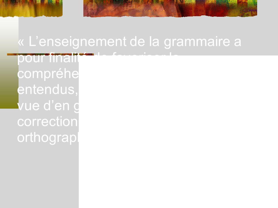« Lenseignement de la grammaire a pour finalité de favoriser la compréhension des textes lus et entendus, daméliorer lexpression en vue den garantir la justesse, la correction syntaxique et orthographique.