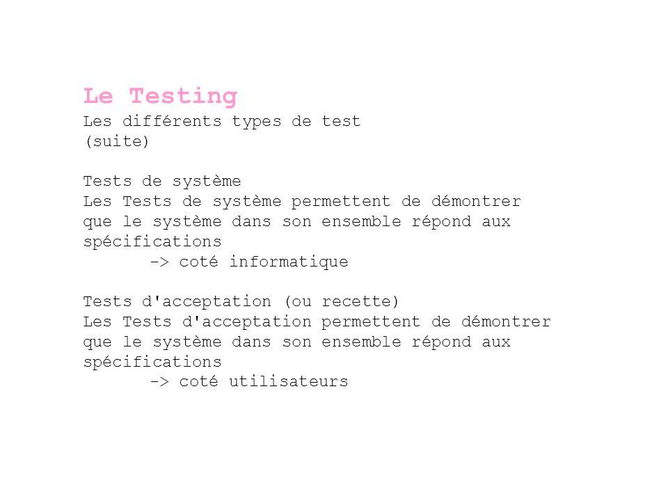 Le Testing Les tests spéciaux Les tests de régression (ou on régression) permet de vérifier si la mise en place du nouveau système ou d une modification d un système existant n ont pas effet indésirable sur les autres fonctionnalité du système ou sur d autres systèmes en place Les test parallèles dans le cas d un remplacement d un système existant, il s agit de dérouler certains tests scripts sur l ancien et le nouveau système de manière à vérifier qu ils répondent de la même manière Les tests de performance permettent de vérifier les temps de réponse et la robustesse du système (stress tests)