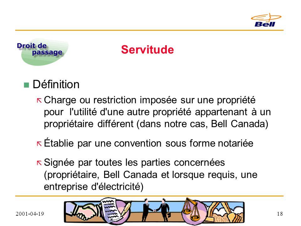 2001-04-1918 Servitude Définition Charge ou restriction imposée sur une propriété pour l utilité d une autre propriété appartenant à un propriétaire différent (dans notre cas, Bell Canada) Établie par une convention sous forme notariée Signée par toutes les parties concernées (propriétaire, Bell Canada et lorsque requis, une entreprise d électricité)