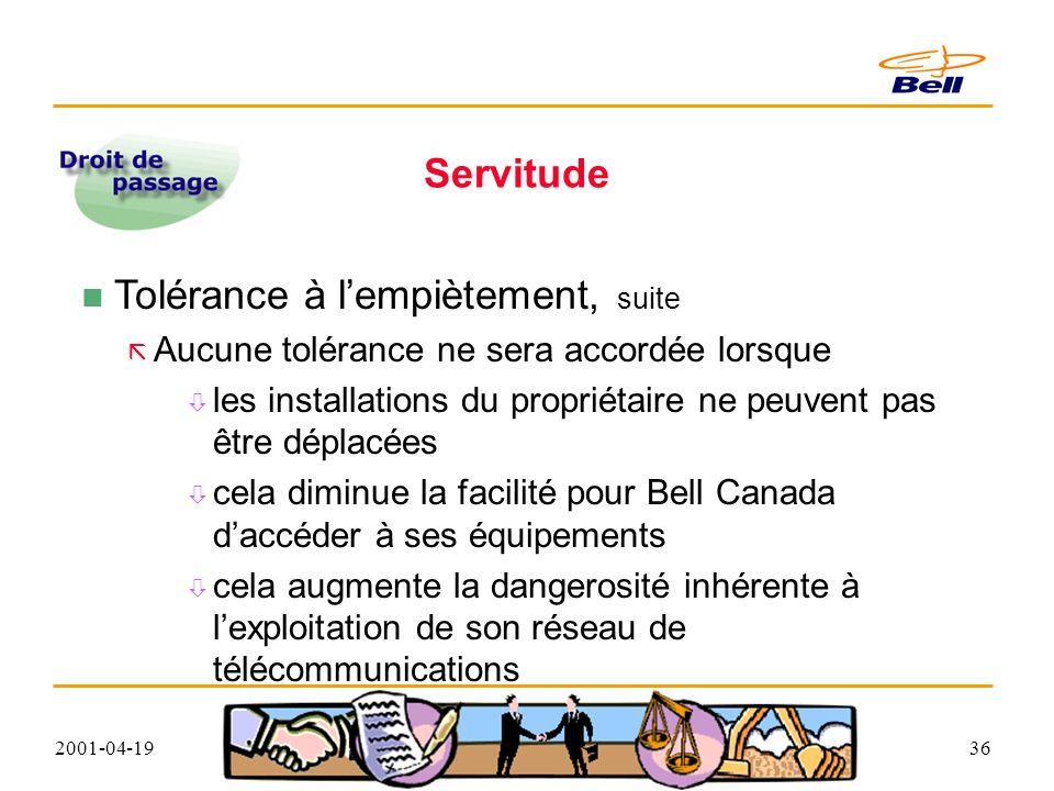 2001-04-1936 Servitude Tolérance à lempiètement, suite Aucune tolérance ne sera accordée lorsque les installations du propriétaire ne peuvent pas être déplacées cela diminue la facilité pour Bell Canada daccéder à ses équipements cela augmente la dangerosité inhérente à lexploitation de son réseau de télécommunications