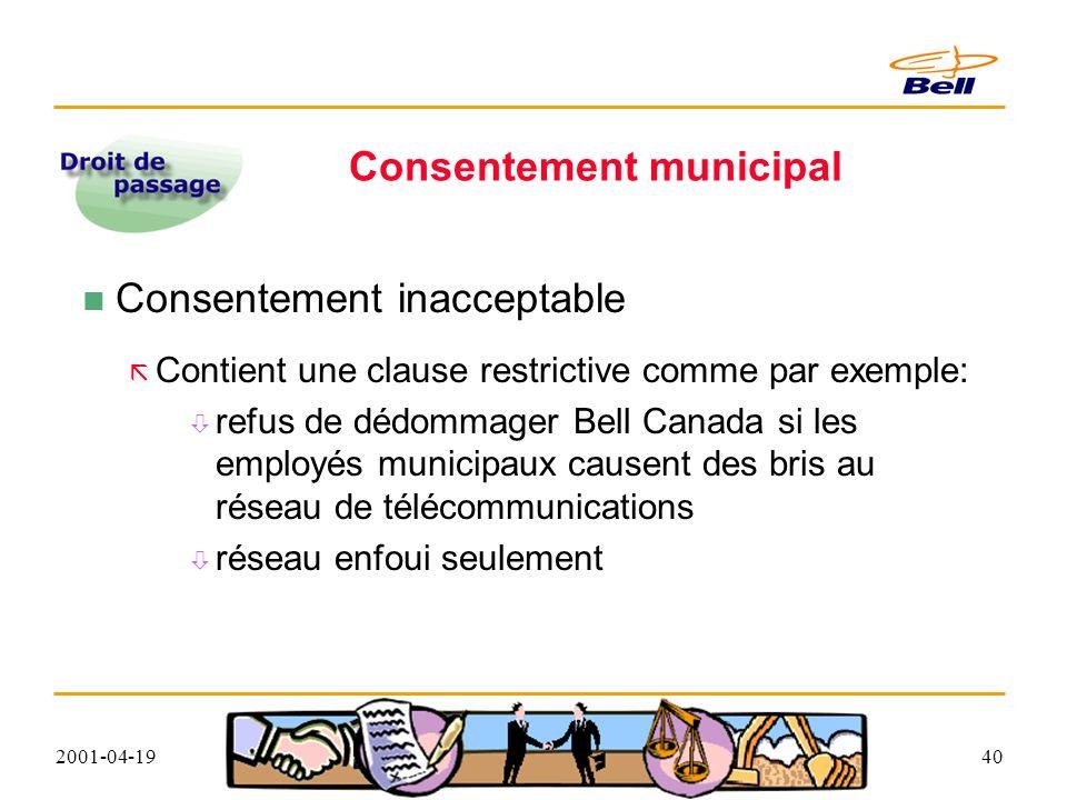 2001-04-1940 Consentement municipal Consentement inacceptable Contient une clause restrictive comme par exemple: refus de dédommager Bell Canada si les employés municipaux causent des bris au réseau de télécommunications réseau enfoui seulement