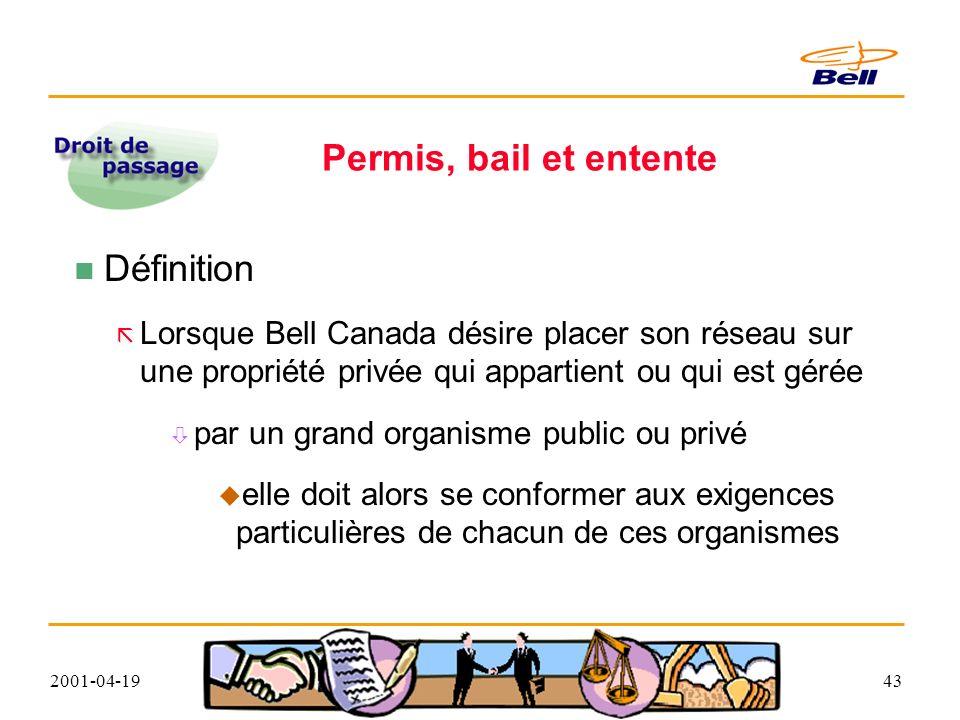 2001-04-1943 Permis, bail et entente Définition Lorsque Bell Canada désire placer son réseau sur une propriété privée qui appartient ou qui est gérée par un grand organisme public ou privé elle doit alors se conformer aux exigences particulières de chacun de ces organismes