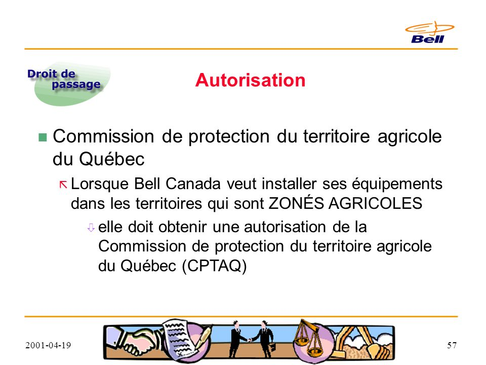 2001-04-1957 Autorisation Commission de protection du territoire agricole du Québec Lorsque Bell Canada veut installer ses équipements dans les territoires qui sont ZONÉS AGRICOLES elle doit obtenir une autorisation de la Commission de protection du territoire agricole du Québec (CPTAQ)