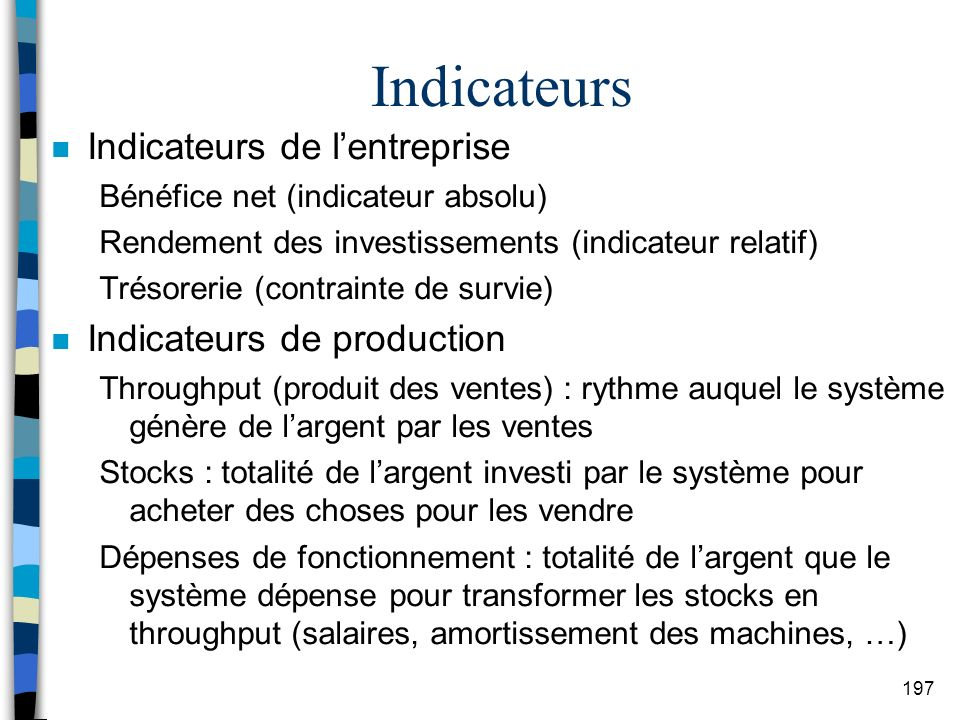 197 Indicateurs n Indicateurs de lentreprise Bénéfice net (indicateur absolu) Rendement des investissements (indicateur relatif) Trésorerie (contraint