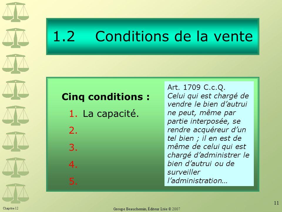 Chapitre 12 Groupe Beauchemin, Éditeur Ltée © 2007 11 1.2 Conditions de la vente Cinq conditions : 1.La capacité. 2. 3. 4. 5. Art. 1709 C.c.Q. Celui q