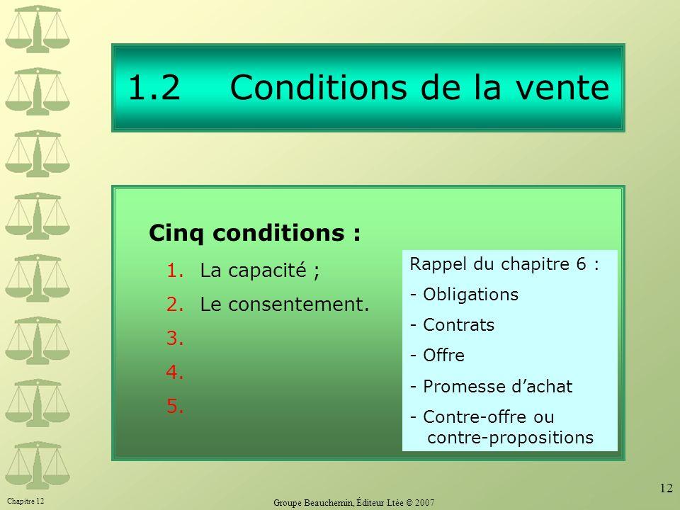 Chapitre 12 Groupe Beauchemin, Éditeur Ltée © 2007 12 1.2 Conditions de la vente Cinq conditions : 1.La capacité ; 2.Le consentement. 3. 4. 5. Rappel