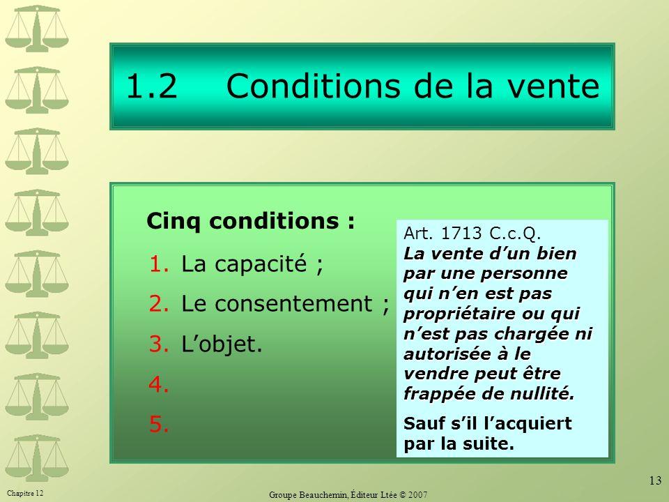 Chapitre 12 Groupe Beauchemin, Éditeur Ltée © 2007 13 1.2 Conditions de la vente Cinq conditions : 1.La capacité ; 2.Le consentement ; 3.Lobjet.