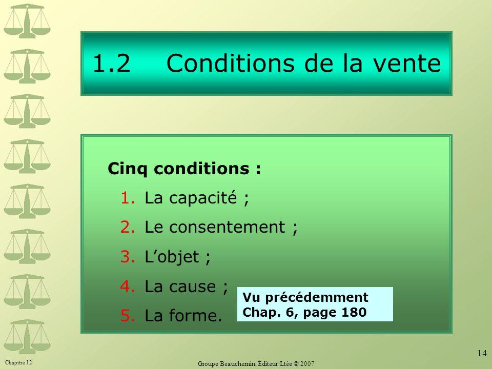 Chapitre 12 Groupe Beauchemin, Éditeur Ltée © 2007 14 1.2 Conditions de la vente Cinq conditions : 1.La capacité ; 2.Le consentement ; 3.Lobjet ; 4.La cause ; 5.La forme.