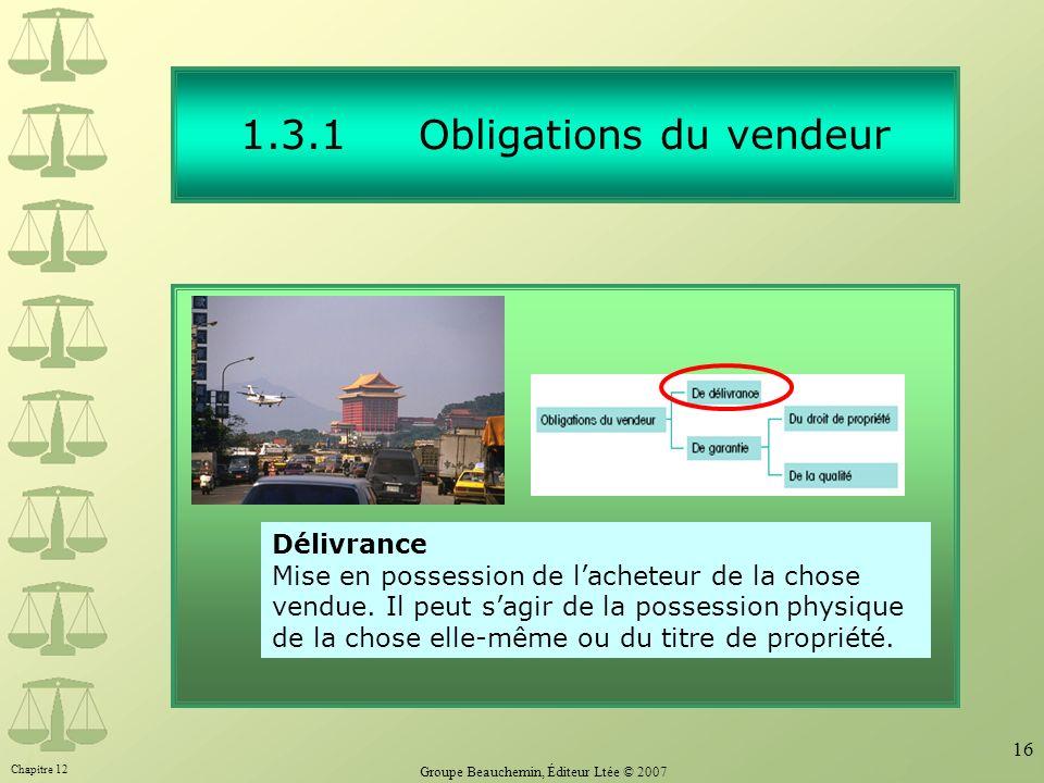Chapitre 12 Groupe Beauchemin, Éditeur Ltée © 2007 16 1.3.1 Obligations du vendeur Délivrance Mise en possession de lacheteur de la chose vendue. Il p