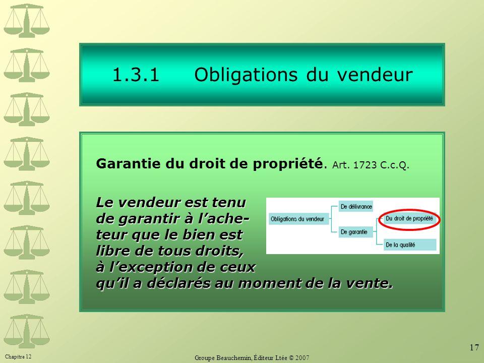 Chapitre 12 Groupe Beauchemin, Éditeur Ltée © 2007 17 1.3.1 Obligations du vendeur Garantie du droit de propriété. Art. 1723 C.c.Q. Le vendeur est ten