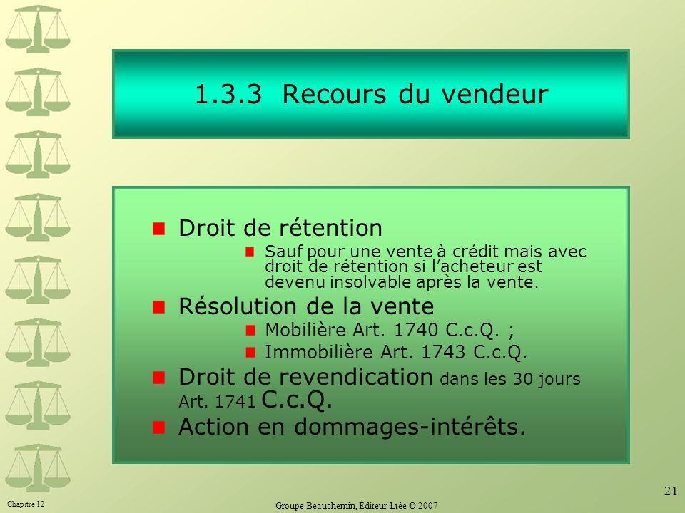 Chapitre 12 Groupe Beauchemin, Éditeur Ltée © 2007 21 1.3.3 Recours du vendeur Droit de rétention Sauf pour une vente à crédit mais avec droit de rétention si lacheteur est devenu insolvable après la vente.